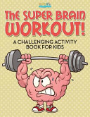The Super Brain Workout  a Challenging Activity Book for Kids