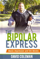 The bipolar express : manic depression and the movies / Dave Coleman.
