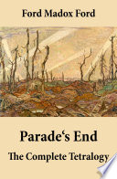 Parade s End  The Complete Tetralogy  All 4 related novels  Some Do Not   No More Parades   A Man Could Stand Up   Last Post