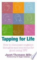 Tapping for Life : How to Eliminate Negative Thoughts and Emotions for Good Using TFT