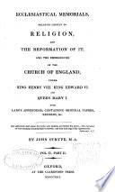 Ecclesiastical Memorials Relating Chiefly to Religion and the Reformation of It  and the Emergencies of the Church of England Under K  Henry VIII   K  Edward VI   and Q  Mary I   with Large Appendices Containing Original Papers