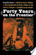 Forty Years on the Frontier as Seen in the Journals and Reminiscences of Granville Stuart  Gold miner  Trader  Merchant  Rancher and Politician