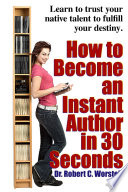 How to Become an Instant Author in 30 Seconds: Learn to Trust Your Native Talent to Fulfill Your Destiny