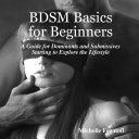 BDSM Basics for Beginners   A Guide for Dominants and Submissives Starting to Explore the Lifestyle