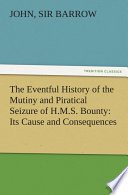 The Eventful History of the Mutiny and Piratical Seizure of H M S  Bounty  Its Cause and Consequences