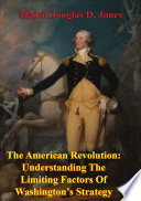 The American Revolution  Understanding The Limiting Factors Of Washington   s Strategy