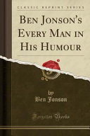 Ben Jonson s Every Man in His Humour  Classic Reprint