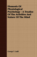 Elements of Physiological Psychology   A Treatise of the Activities and Nature of the Mind