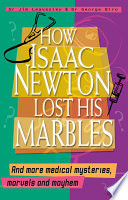 How Isaac Newton Lost His Marbles And More Medical Mysteries Marvels And Mayhem