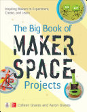 The Big Book of Makerspace Projects  Inspiring Makers to Experiment  Create  and Learn