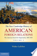 The New Cambridge History Of American Foreign Relations: Volume 2, The American Search For Opportunity, 1865–1913 : history of american foreign relations...