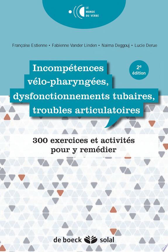 Incompétences vélo-pharyngées, dysfonctionnements tubaires, troubles articulatoires : 300 exercices et activités pour y remédier / Françoise Estienne, Naïma Deggouj, Lucie Derue...[et al.].- Bruxelles ; Marseille : De Boeck : Solal , DL 2015, cop. 2015
