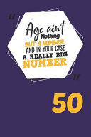 Age Ain't Nothing But A Number And In Your Case A Really Big Number 50: Blank Notebook For Journaling Or Recordkeeping : cute, sarcastic and funny gag birthday gift for...