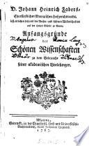 D. Johann Heinrich Fabers, Churfürstlichen Maynzischen Hofgerichtsraths ... Anfangsgründe der Schönen Wissenschaften zu dem Gebrauche seiner akademischen Vorlesungen