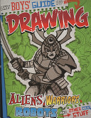 The Boy s Guide to Drawing Aliens  Warriors  Robots and Other Cool Stuff