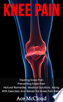 Knee Pain Treating Knee Pain Preventing Knee Pain Natural Remedies Medical Solutions Along With Exercises And Rehab For Knee Pain Relief
