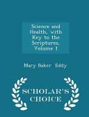 Science and Health  with Key to the Scriptures  Volume 1   Scholar s Choice Edition