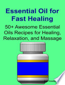 Essential Oil for Fast Healing 50  Awesome Essential Oils Recipes for Healing  Relaxation  and Massage