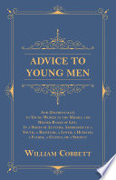 Advice to Young Men - And (Incidentally) to Young Women in the Middle and Higher Ranks of Life. In a Series of Letters, Addressed to a Youth, a Bachelor, a Lover, a Husband, a Father, a Citizen, or a Subject. Gentlemen That Offers Advice On Many