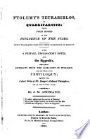 Ptolemy s Tetrabiblos  or Quadripartite      Newly translated from the     paraphrase of Proclus  With a preface  explanatory notes  and an appendix  containing extracts from the Almagest of Ptolemy  and the whole of his Centiloquy  together with a short notice of Mr  Ranger s Zodiacal Planisphere      By J  M  Ashmand