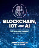 Blockchain Iot And Ai Using The Power Of Three To Develop Business Technical And Legal Solutions