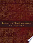 Translating Maya Hieroglyphs : but scholar scott a. j. johnson presents it...