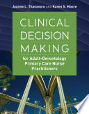 Clinical Decision Making For Adult-Gerontology Primary Care Nurse Practitioners : provides a systematic approach to clinical...