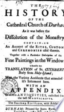 the-history-of-the-cathedral-church-of-durham-as-it-was-before-the-dissolution-of-the-monastry-containing-an-account-of-the-rites-customs-and-ceremonies-used-therein-together-with-a-particular-description-of-the-fine-paintings-in-the-windows-with-an-appendix-of-divers-antiquities