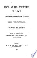 Blots on the Escutcheon of Rome  a brief history of the chief Papal persucutions  by six Protestant ladies  Edited by Miss Christmas  With an introduction by the Rev  Hugh Stowell