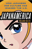 Japanamerica  How Japanese Pop Culture Has Invaded the U S