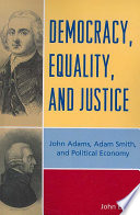 Democracy, Equality, and Justice John Adams, Adam Smith, and Political Economy