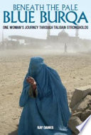 Beneath The Pale Blue Burqa : with kay through taliban strongholds and the remote...