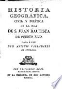 Historia geogr  fica  civil y pol  tica de la isla de S  Juan Bautista de Puerto Rico