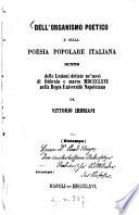 Dell organismo poetico e della poesia popolare italiana sunto delle Lezioni dettate ne mesi di febbraio e marzo 1866 nella Regia Universit   Napoletana