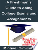 A Freshman s Guide to Acing College Exams and Assignments