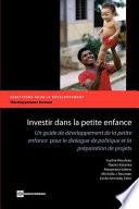 Investir Dans la Petite Enfance: Un Guide de Developpement de la Petite Enfance Pour le Dialogue de Politique Et la Preparation de Projets