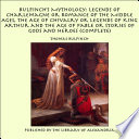 Bulfinch s Mythology  Legends of Charlemagne or Romance of the Middle Ages  The Age of Chivalry or Legends of King Arthur and The Age of Fable or Stories of Gods and Heroes  Complete