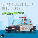 What I Want To Be When I Grow Up A Police Officer