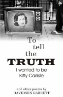 To Tell the Truth I Wanted to Be Kitty Carlisle and Other Poems