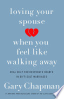 Loving Your Spouse When You Feel Like Walking Away Real Help for Desperate Hearts in Difficult Marriages