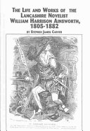 The Life and Works of the Lancashire Novelist William Harrison Ainsworth  1850 1882 Book PDF