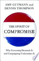The spirit of compromise : why governing demands it and campaigning undermines it / Amy Gutmann and