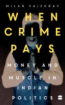 When Crime Pays: Money And Muscle In Indian Politics : democratic processes in indian politics in india,...
