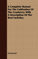 A Complete Manual for the Cultivation of the Cranberry  with a Description of the Best Varieties
