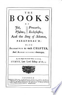 The Books of Job  Psalms  Proverbs  Ecclesiastes  and the Song of Solomon  Paraphras d  with Arguments to Each Chapter  and Annotations Thereupon  By     Symon  Late Lord Bishop of Ely