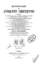 Dictionnaire des antiquites chretiennes contenant le resume de tout ce qu'il est essentiel de connaitre sul les origines chretiennes jusqu'au moyen age exclusivement
