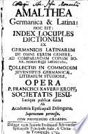 Amalthea Germanica   Latina  Hoc Est  Index Locuples Dictionum Ex Germanicis Latinarum De Omni Rerum Genere  Ad Comparandam Copiam Bonae  Probataeque Latinitatis