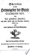 Schreiben an den Herausgeber der Briefe Clemens XIV    ber den gefa  ten Zweifel  da   dieser Pabst nicht der Verfasser bemeldter Briefe sey  nebst einer Antwort auf dieses Schreiben