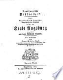 Augsburgische Bibliothek. Oder historisch-kritisch-literarisches Verzeichniß aller Schriften welche die Stadt Augsburg angehen und deren Geschichte erläutern