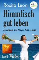 Himmlisch gut leben   Astrologie der Neuen Generation   Band 1  Widder